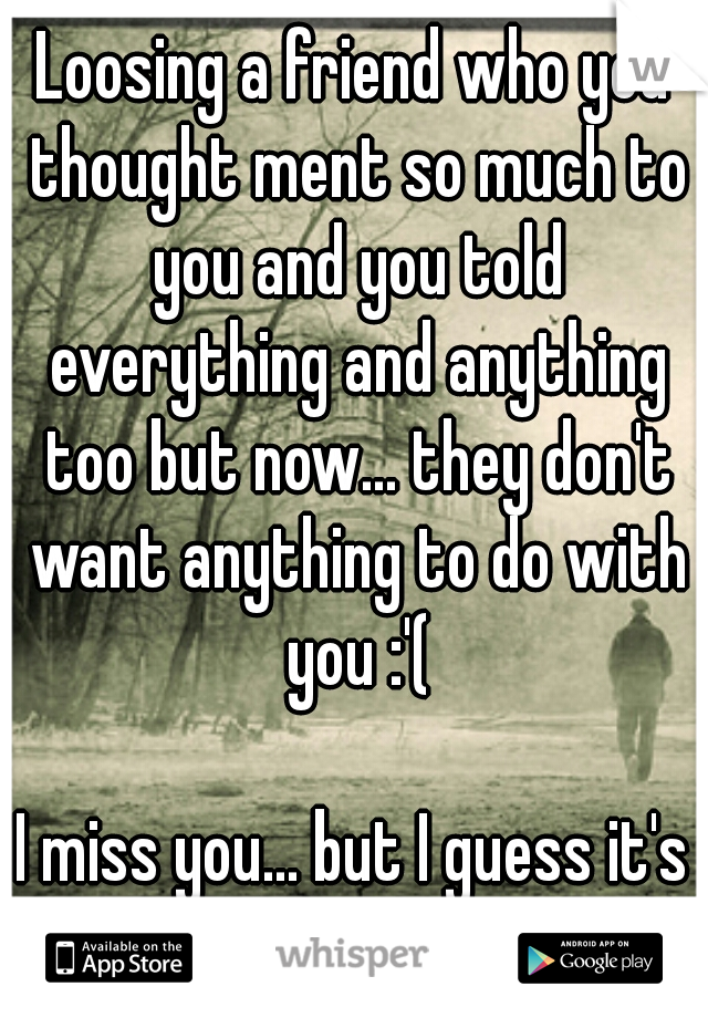 Loosing a friend who you thought ment so much to you and you told everything and anything too but now... they don't want anything to do with you :'(    I miss you... but I guess it's a goodbye :'(