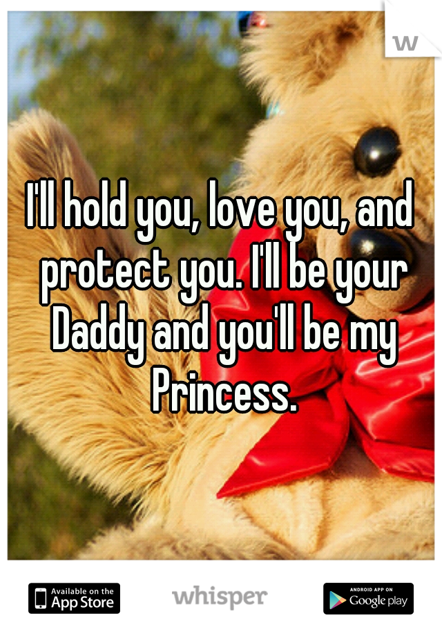 I'll hold you, love you, and protect you. I'll be your Daddy and you'll be my Princess.