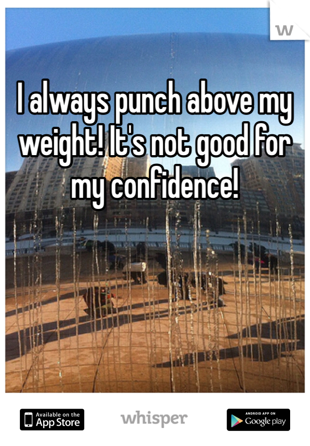 I always punch above my weight! It's not good for my confidence!