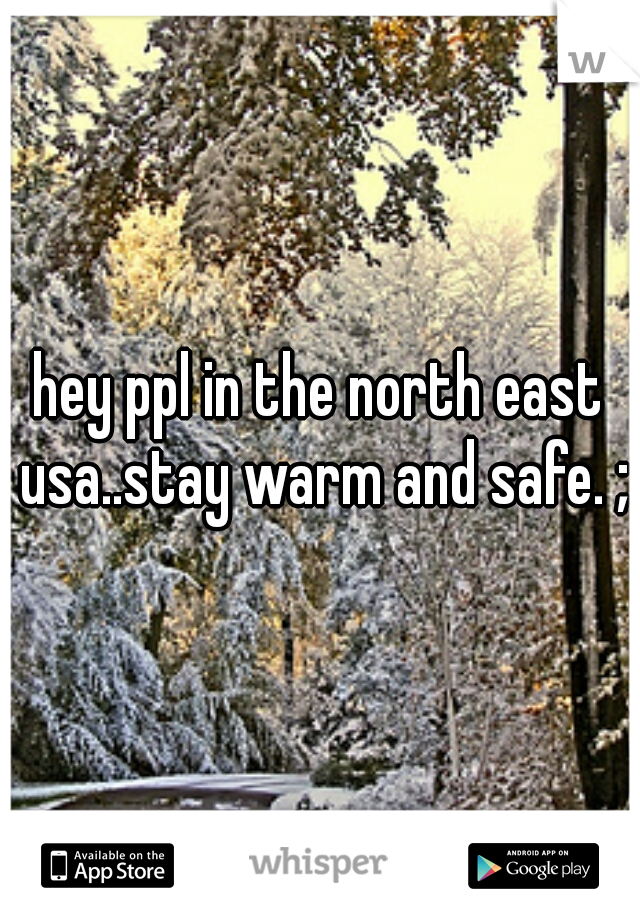 hey ppl in the north east usa..stay warm and safe. ;)
