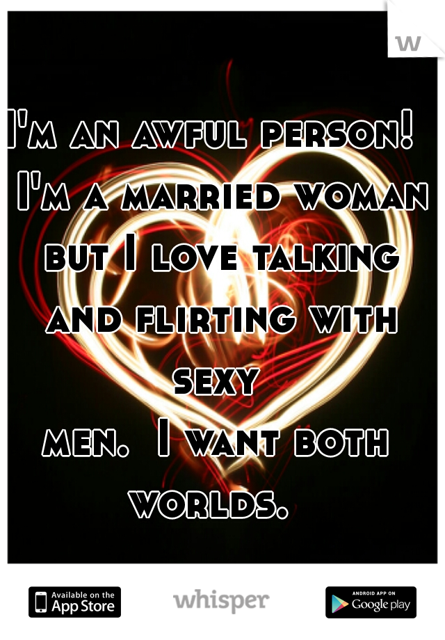 I'm an awful person!  I'm a married woman but I love talking and flirting with sexy  men.  I want both worlds.