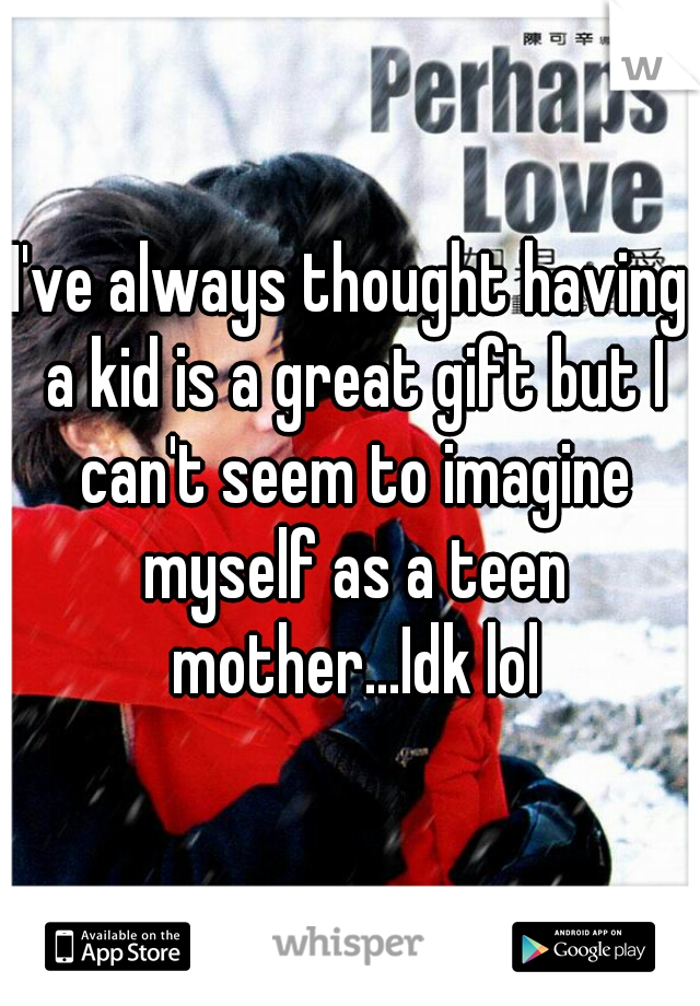 I've always thought having a kid is a great gift but I can't seem to imagine myself as a teen mother...Idk lol