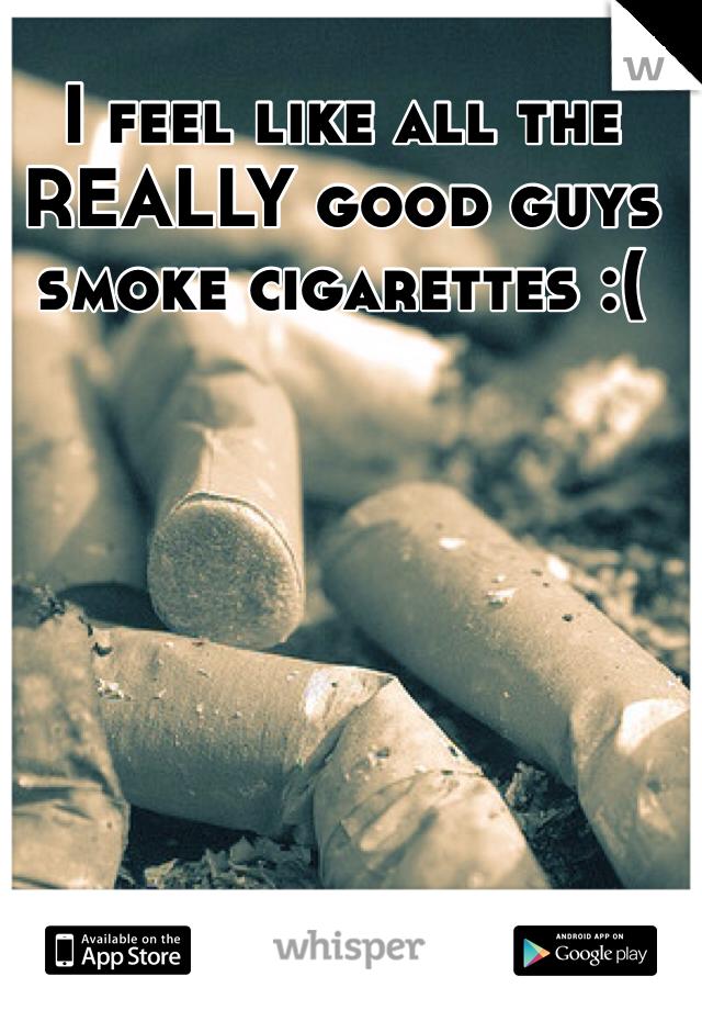 I feel like all the REALLY good guys smoke cigarettes :(