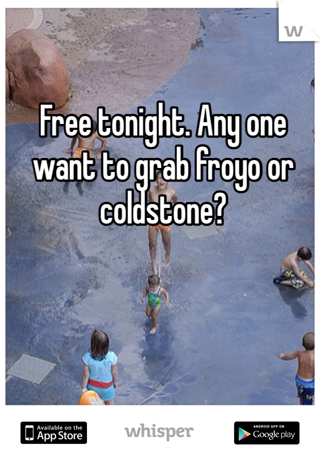 Free tonight. Any one want to grab froyo or coldstone?