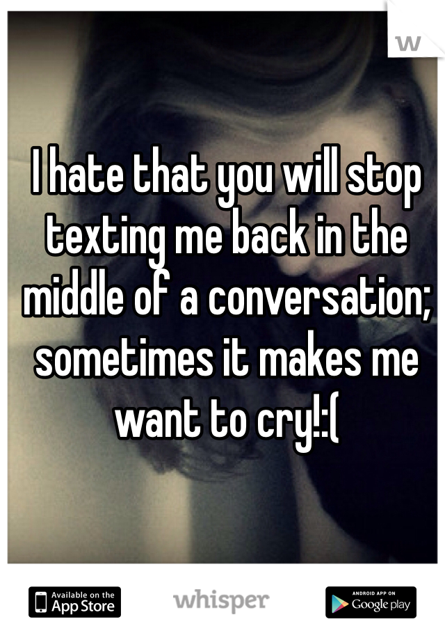 I hate that you will stop texting me back in the middle of a conversation; sometimes it makes me want to cry!:(