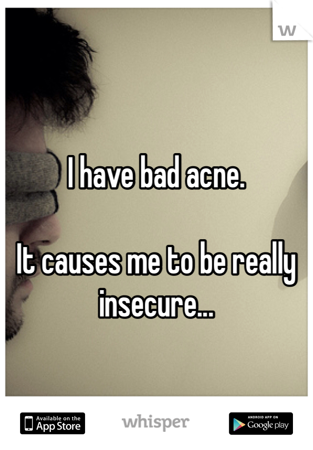 I have bad acne.   It causes me to be really insecure...