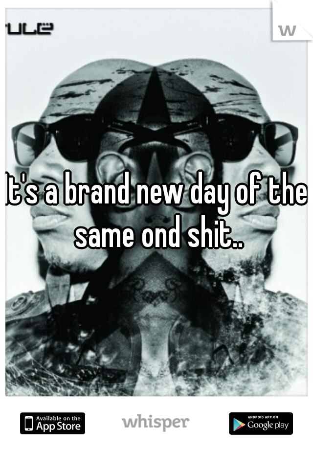 It's a brand new day of the same ond shit..
