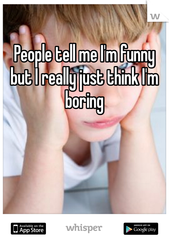 People tell me I'm funny but I really just think I'm boring