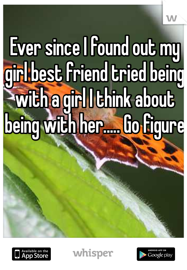 Ever since I found out my girl best friend tried being with a girl I think about being with her..... Go figure