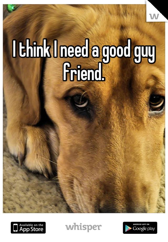 I think I need a good guy friend.