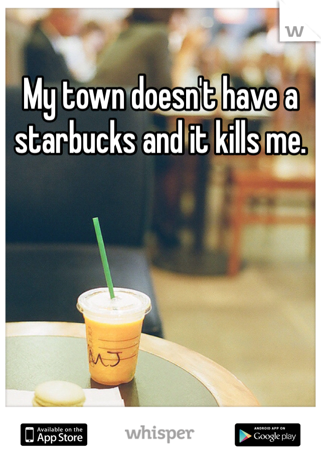 My town doesn't have a starbucks and it kills me.