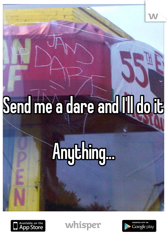 Send me a dare and I'll do it  Anything...