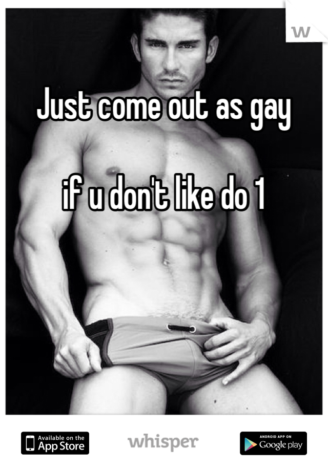 Just come out as gay   if u don't like do 1