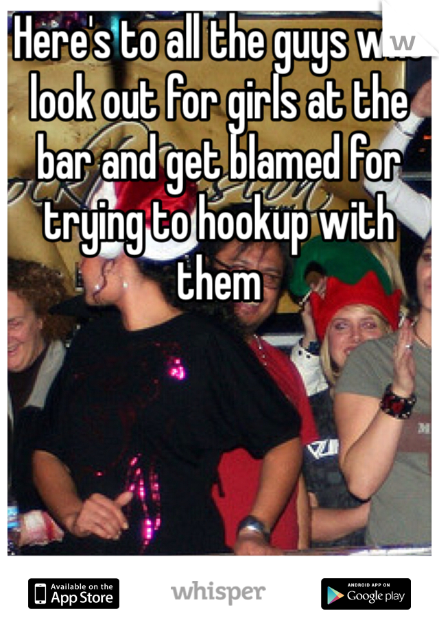 Here's to all the guys who look out for girls at the bar and get blamed for trying to hookup with them