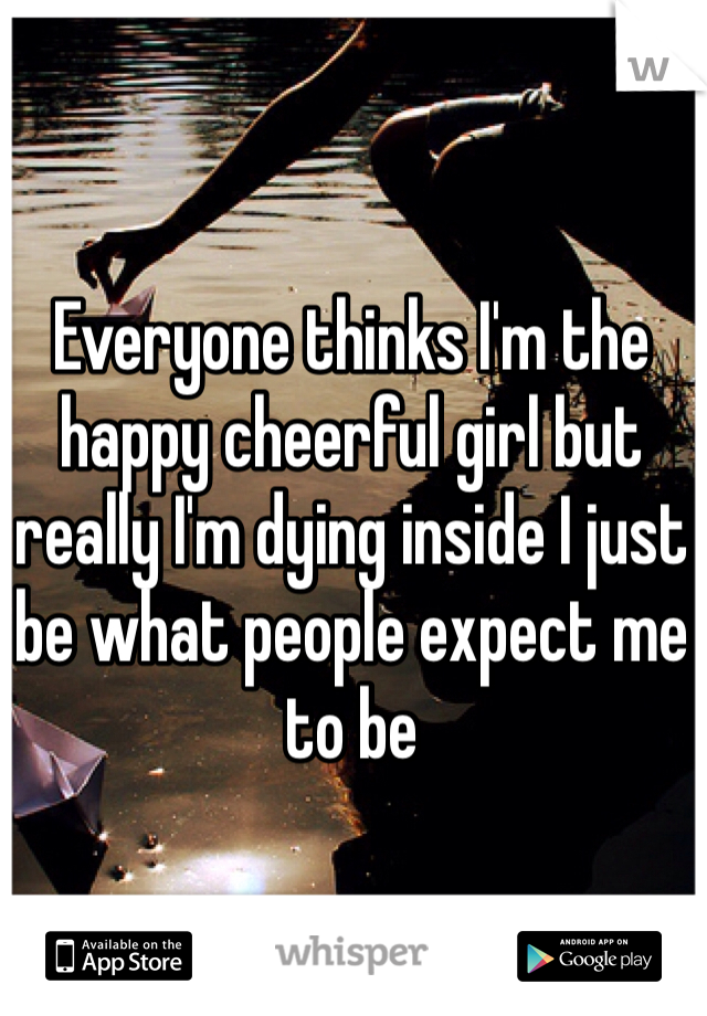 Everyone thinks I'm the happy cheerful girl but really I'm dying inside I just be what people expect me to be