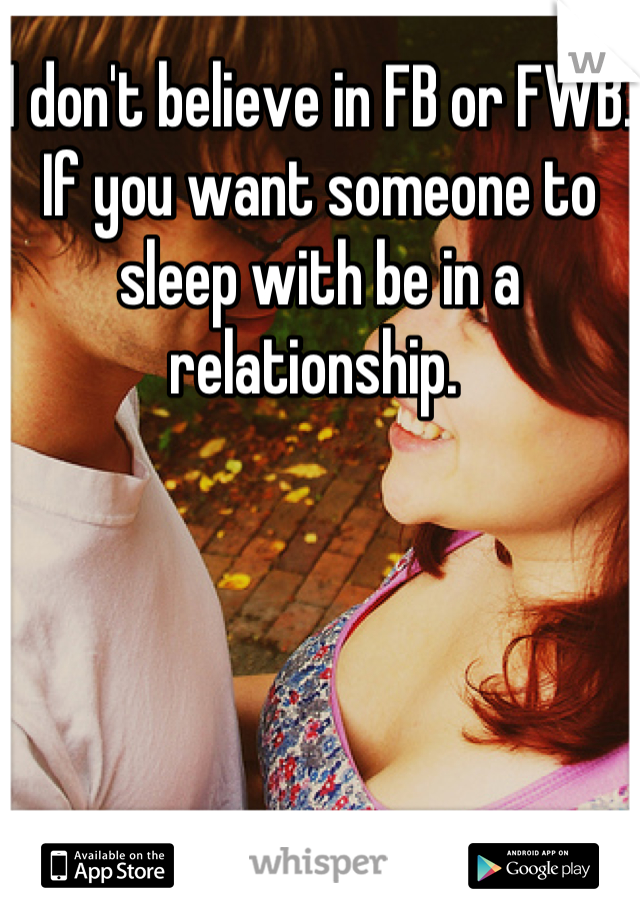 I don't believe in FB or FWB. If you want someone to sleep with be in a relationship.