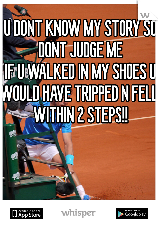 U DONT KNOW MY STORY SO DONT JUDGE ME  IF U WALKED IN MY SHOES U WOULD HAVE TRIPPED N FELL WITHIN 2 STEPS!!