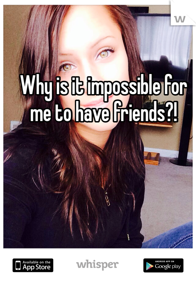 Why is it impossible for me to have friends?!