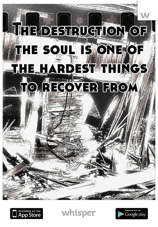The destruction of the soul is one of the hardest things to recover from