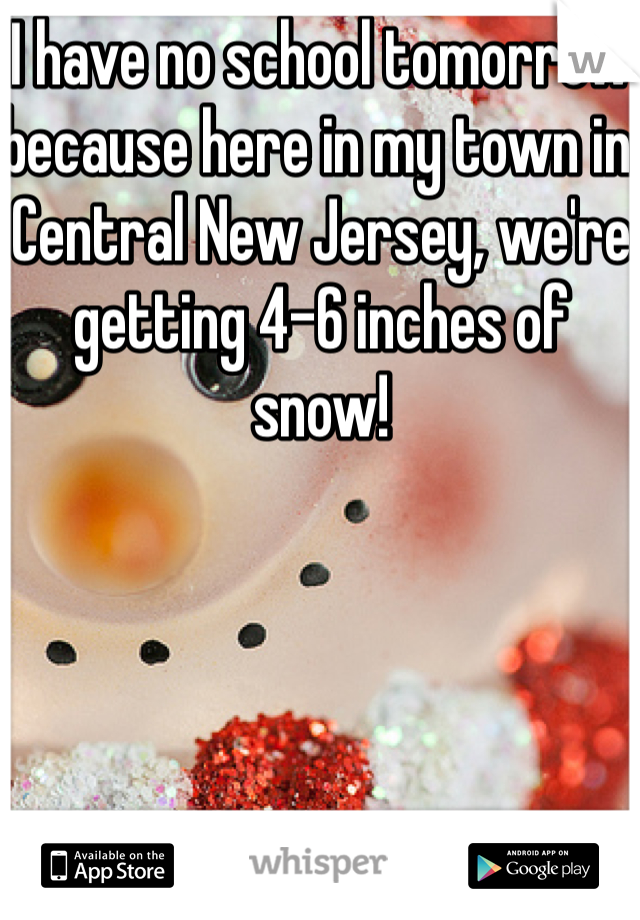 I have no school tomorrow because here in my town in Central New Jersey, we're getting 4-6 inches of snow!