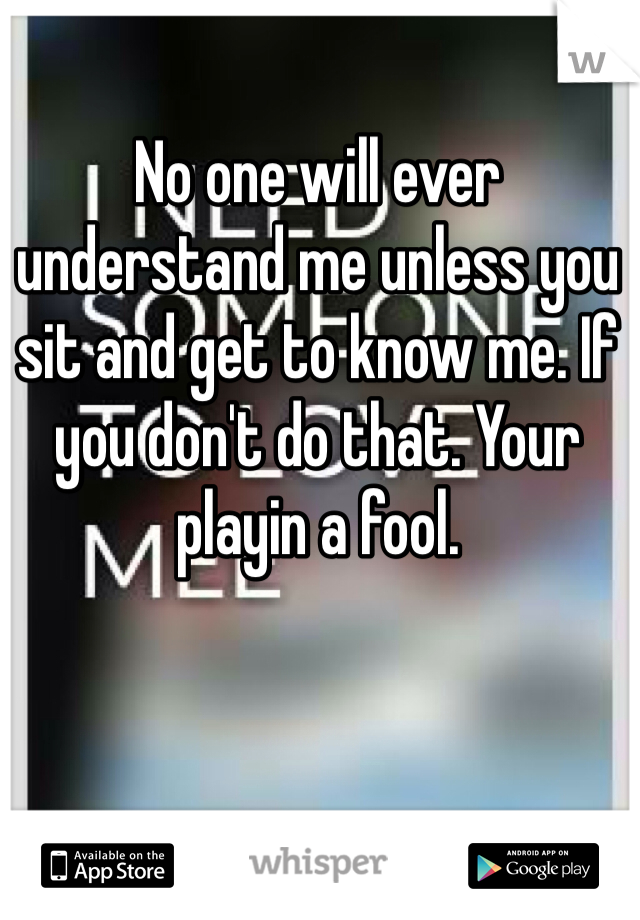 No one will ever understand me unless you sit and get to know me. If you don't do that. Your playin a fool.
