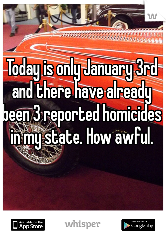 Today is only January 3rd and there have already been 3 reported homicides in my state. How awful.