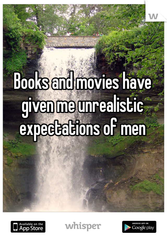 Books and movies have given me unrealistic expectations of men