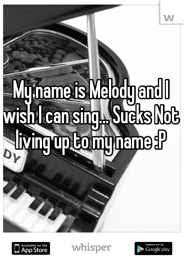 My name is Melody and I wish I can sing... Sucks Not living up to my name :P