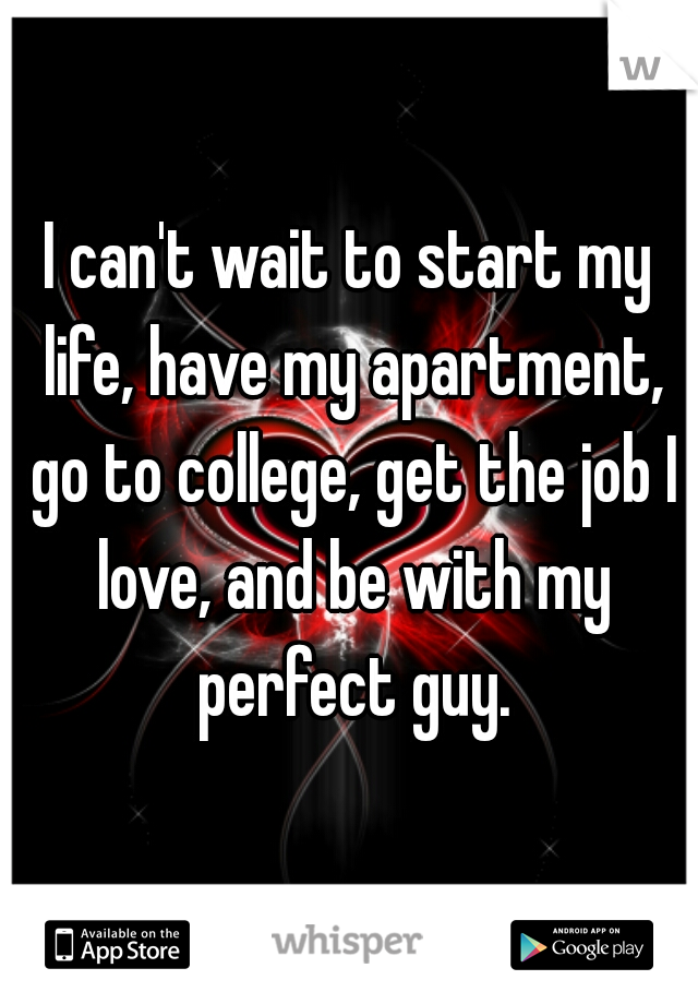 I can't wait to start my life, have my apartment, go to college, get the job I love, and be with my perfect guy.