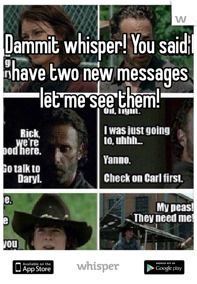 Dammit whisper! You said I have two new messages let me see them!