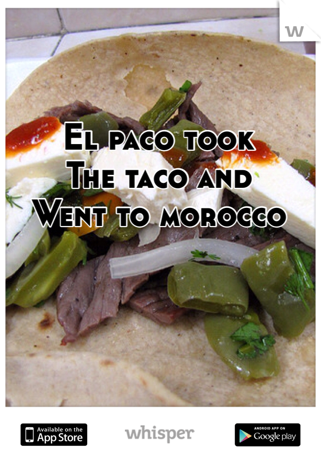 El paco took The taco and  Went to morocco
