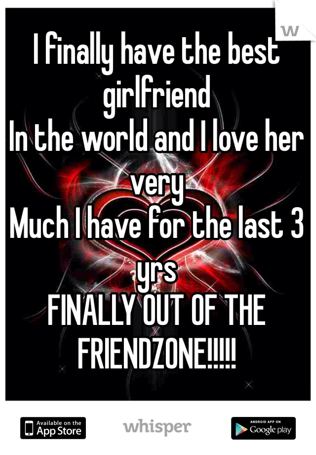 I finally have the best girlfriend In the world and I love her very Much I have for the last 3 yrs FINALLY OUT OF THE FRIENDZONE!!!!!