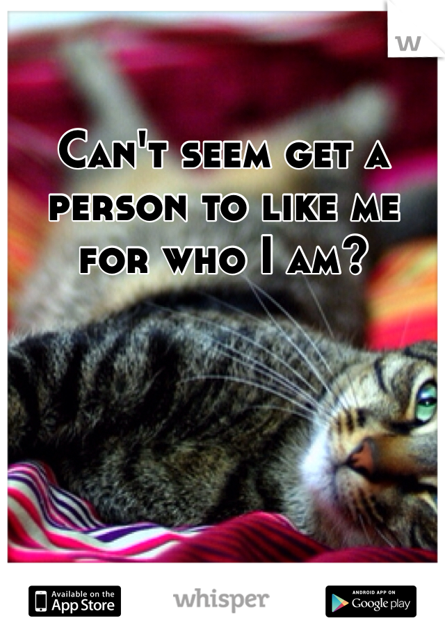 Can't seem get a person to like me for who I am?