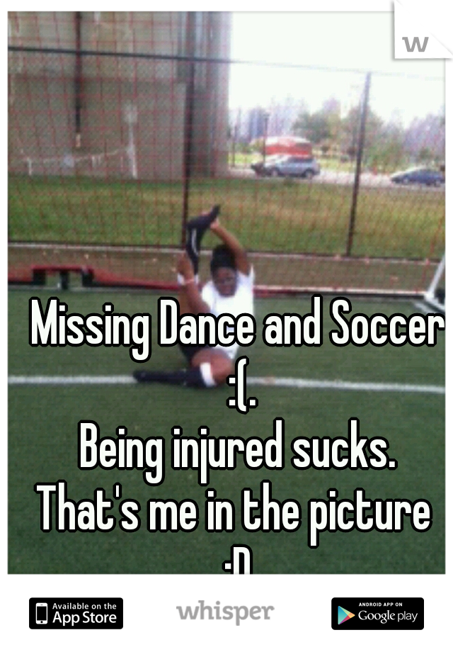 Missing Dance and Soccer :(. Being injured sucks.  That's me in the picture  :D