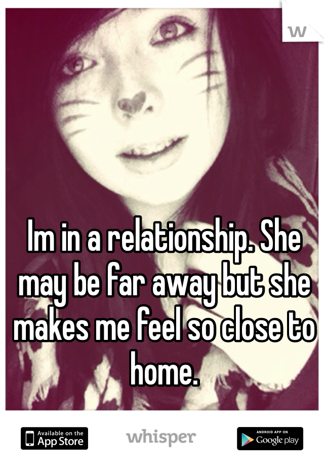 Im in a relationship. She may be far away but she makes me feel so close to home.