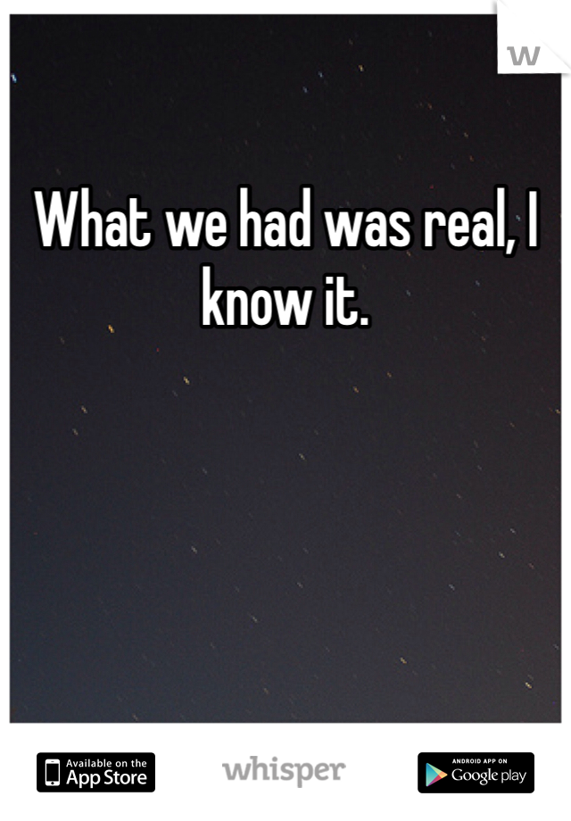 What we had was real, I know it.