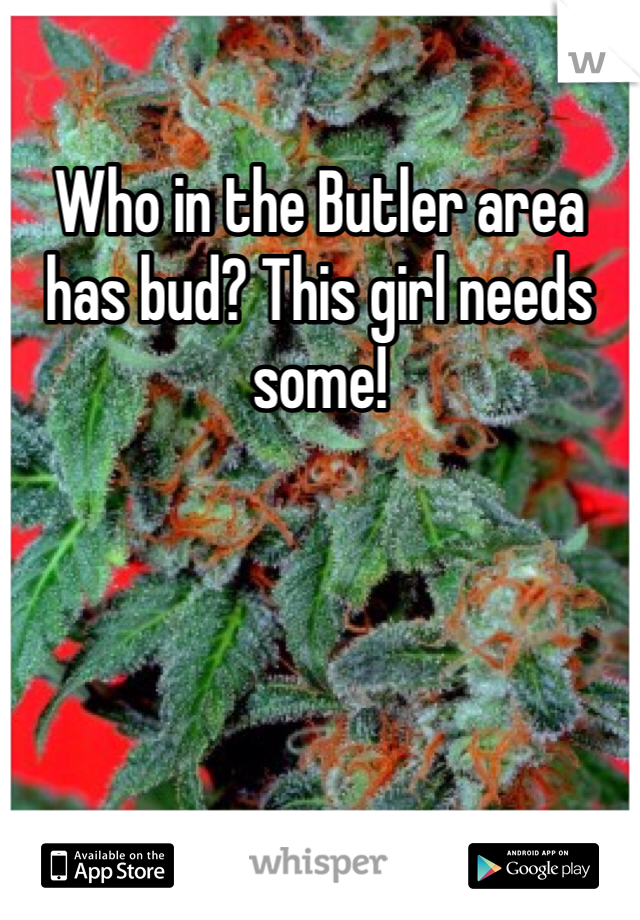 Who in the Butler area has bud? This girl needs some!