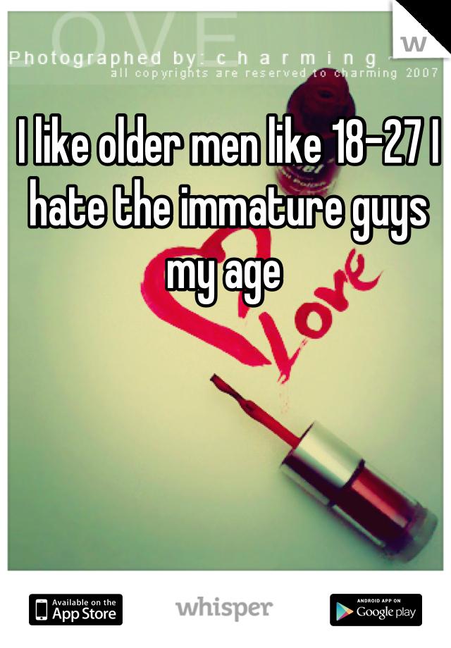 I like older men like 18-27 I hate the immature guys my age