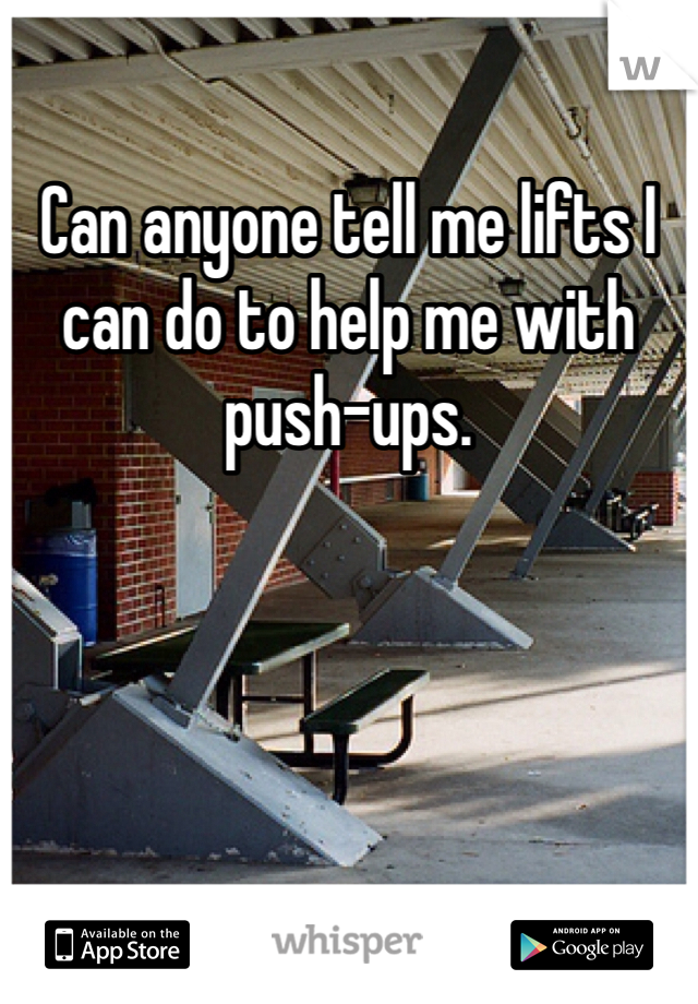 Can anyone tell me lifts I can do to help me with push-ups.