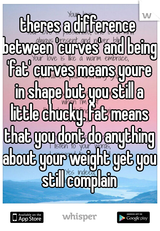 theres a difference between 'curves' and being 'fat' curves means youre in shape but you still a little chucky. fat means that you dont do anything about your weight yet you still complain