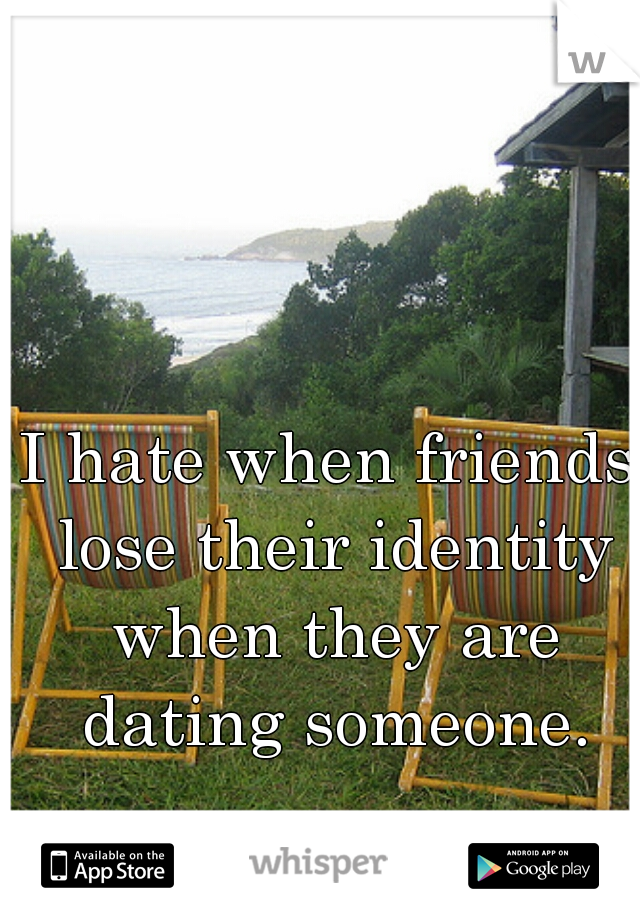 I hate when friends lose their identity when they are dating someone.