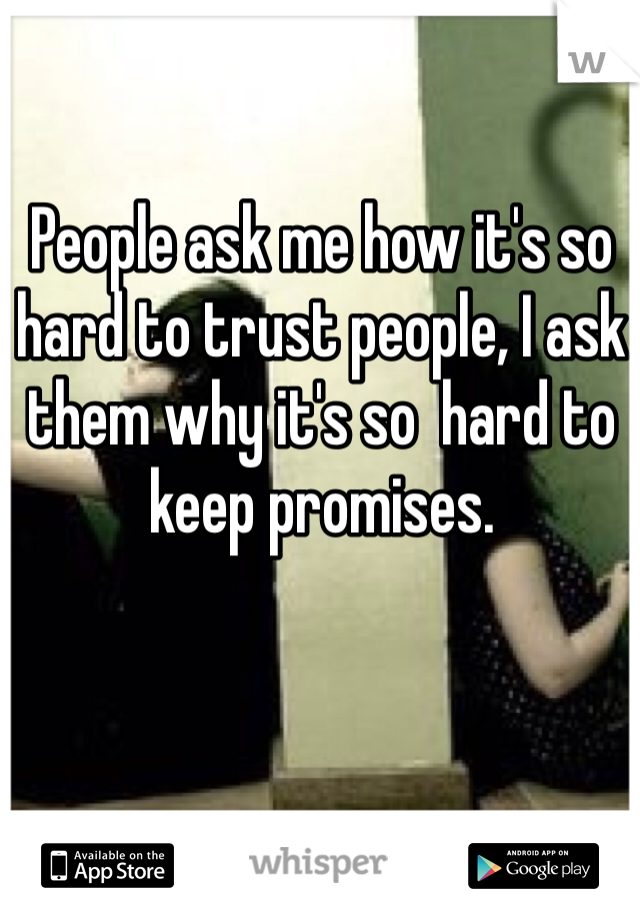People ask me how it's so hard to trust people, I ask them why it's so  hard to keep promises.