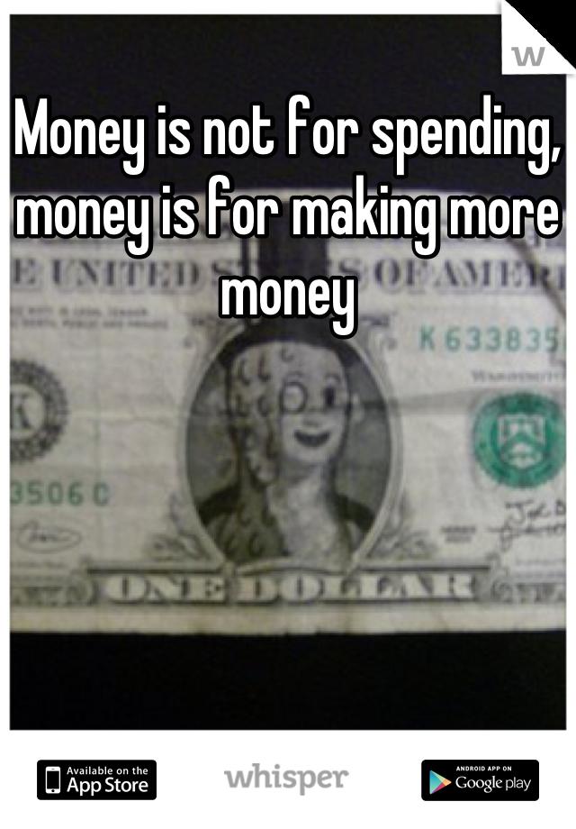 Money is not for spending, money is for making more money