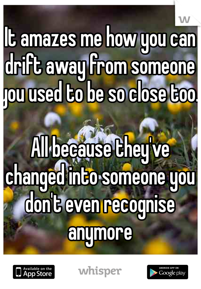 It amazes me how you can drift away from someone you used to be so close too.   All because they've changed into someone you don't even recognise anymore