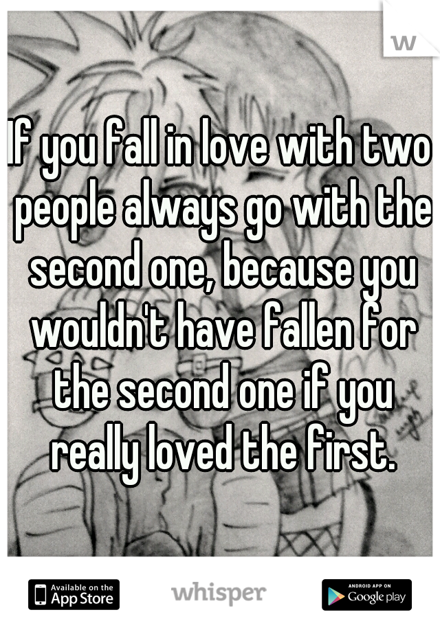 If you fall in love with two people always go with the second one, because you wouldn't have fallen for the second one if you really loved the first.