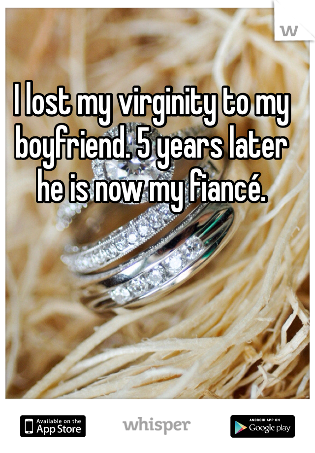 I lost my virginity to my boyfriend. 5 years later he is now my fiancé.