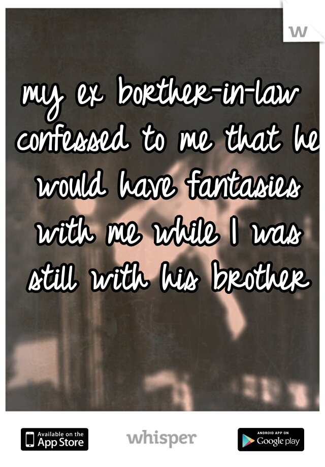my ex borther-in-law confessed to me that he would have fantasies with me while I was still with his brother