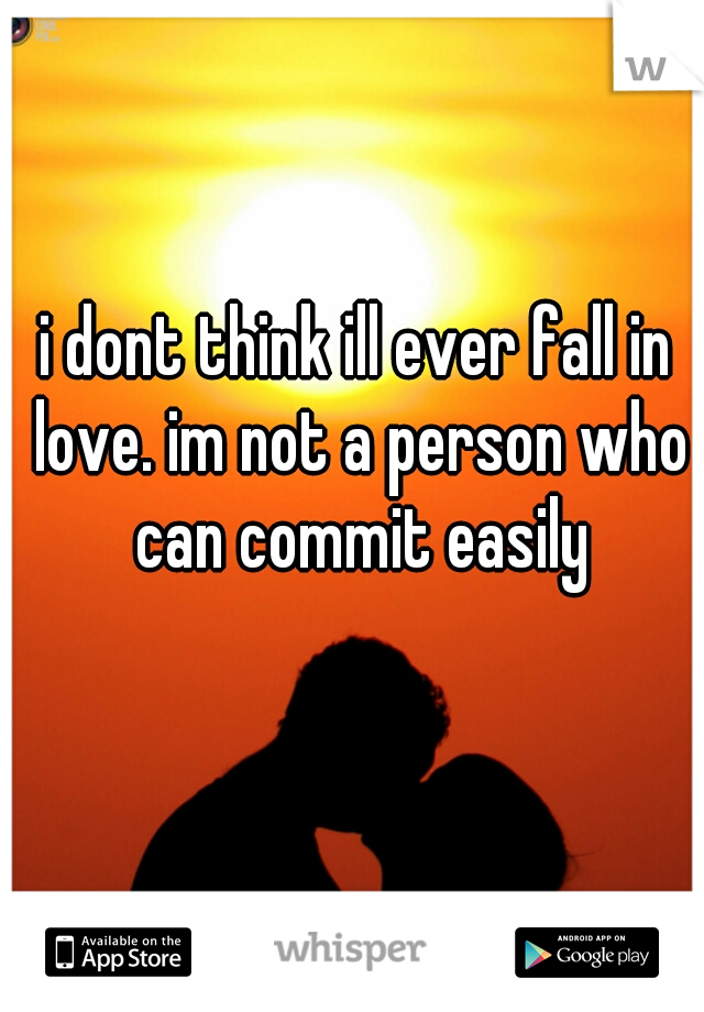 i dont think ill ever fall in love. im not a person who can commit easily