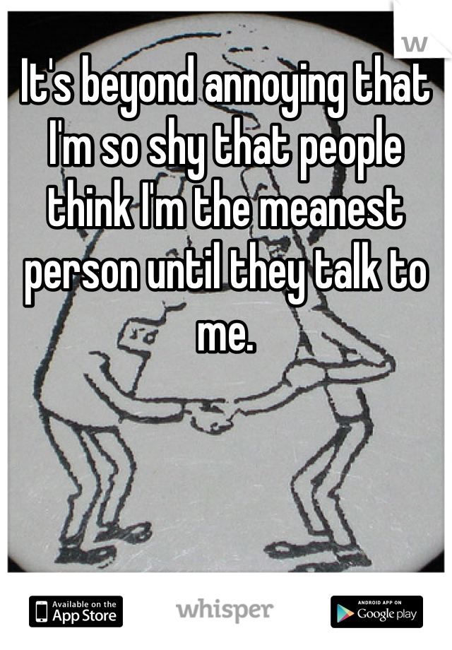It's beyond annoying that I'm so shy that people think I'm the meanest person until they talk to me.