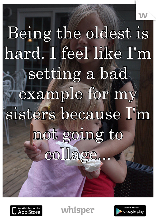 Being the oldest is hard. I feel like I'm setting a bad example for my sisters because I'm not going to collage...